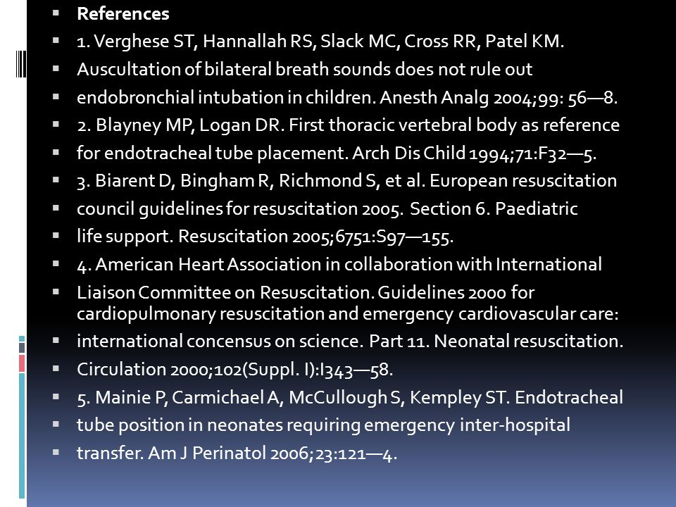 References 1. Verghese ST, Hannallah RS, Slack MC, Cross RR, Patel KM. Auscultation of bilateral breath sounds does not rule out.
