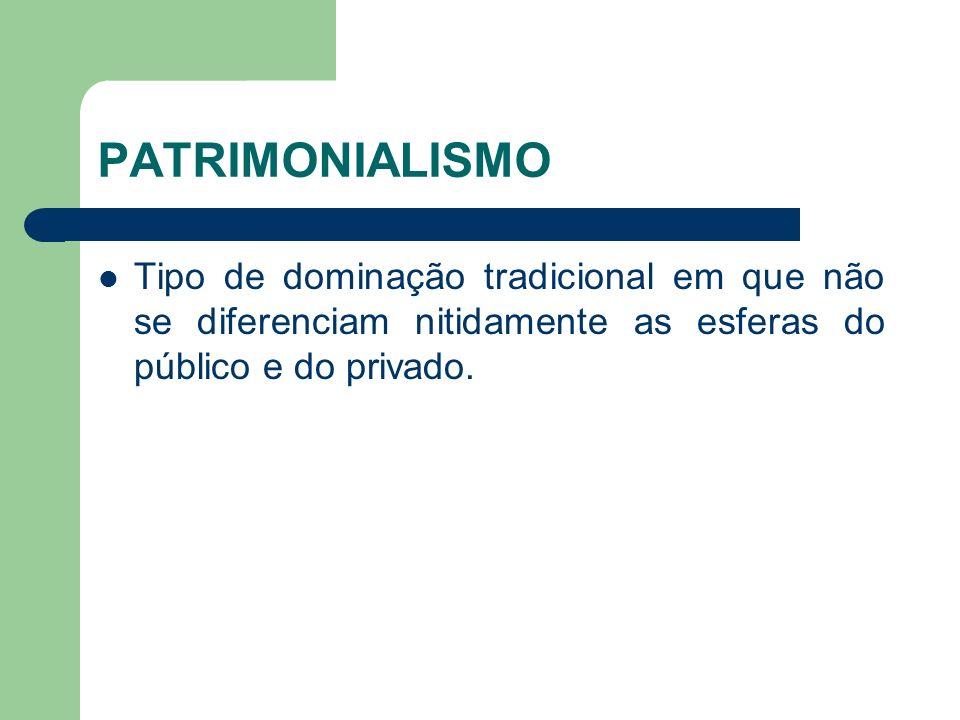 PATRIMONIALISMO Tipo de dominação tradicional em que não se diferenciam nitidamente as esferas do público e do privado.
