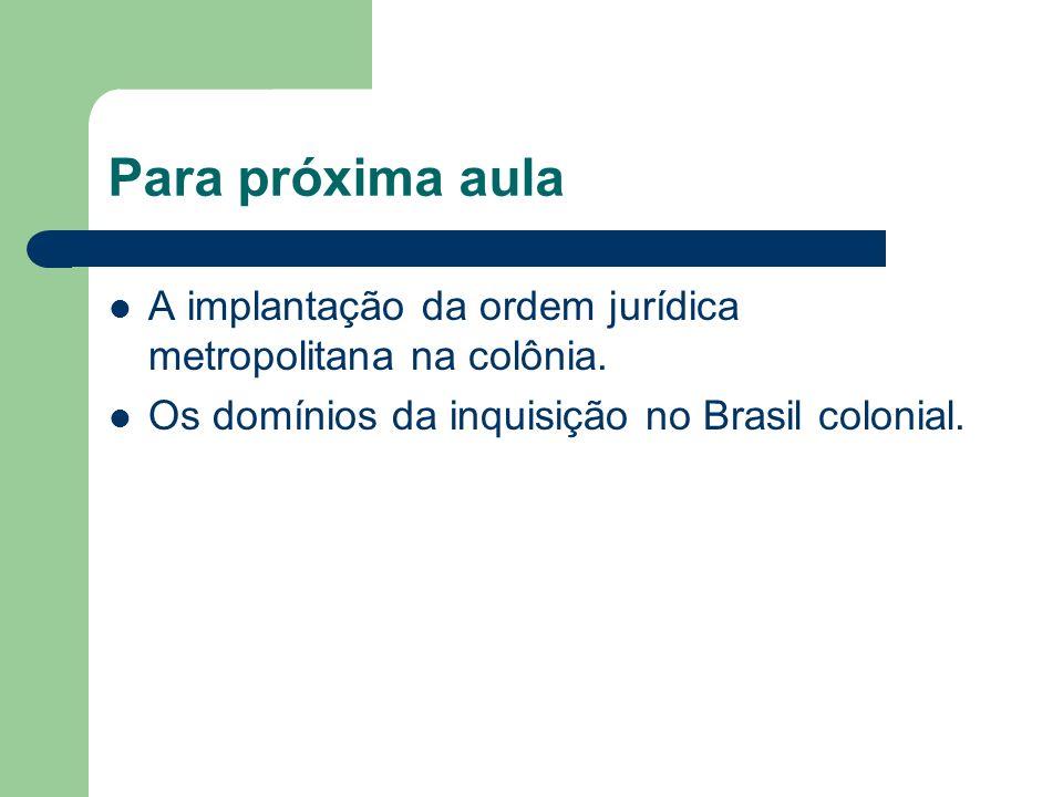 Para próxima aula A implantação da ordem jurídica metropolitana na colônia.