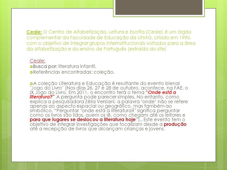 Ceale: O Centro de Alfabetização, Leitura e Escrita (Ceale) é um órgão complementar da Faculdade de Educação da UFMG, criado em 1990, com o objetivo de integrar grupos interinstitucionais voltados para a área da alfabetização e do ensino de Português (extraído do site)