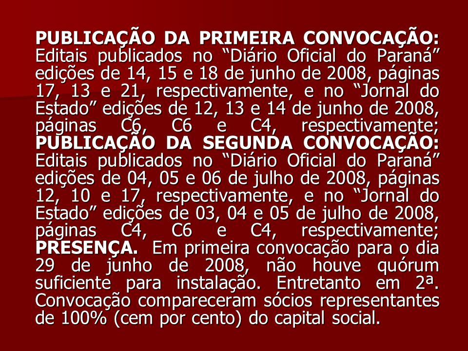 PUBLICAÇÃO DA PRIMEIRA CONVOCAÇÃO: Editais publicados no Diário Oficial do Paraná edições de 14, 15 e 18 de junho de 2008, páginas 17, 13 e 21, respectivamente, e no Jornal do Estado edições de 12, 13 e 14 de junho de 2008, páginas C6, C6 e C4, respectivamente; PUBLICAÇÃO DA SEGUNDA CONVOCAÇÃO: Editais publicados no Diário Oficial do Paraná edições de 04, 05 e 06 de julho de 2008, páginas 12, 10 e 17, respectivamente, e no Jornal do Estado edições de 03, 04 e 05 de julho de 2008, páginas C4, C6 e C4, respectivamente; PRESENÇA.