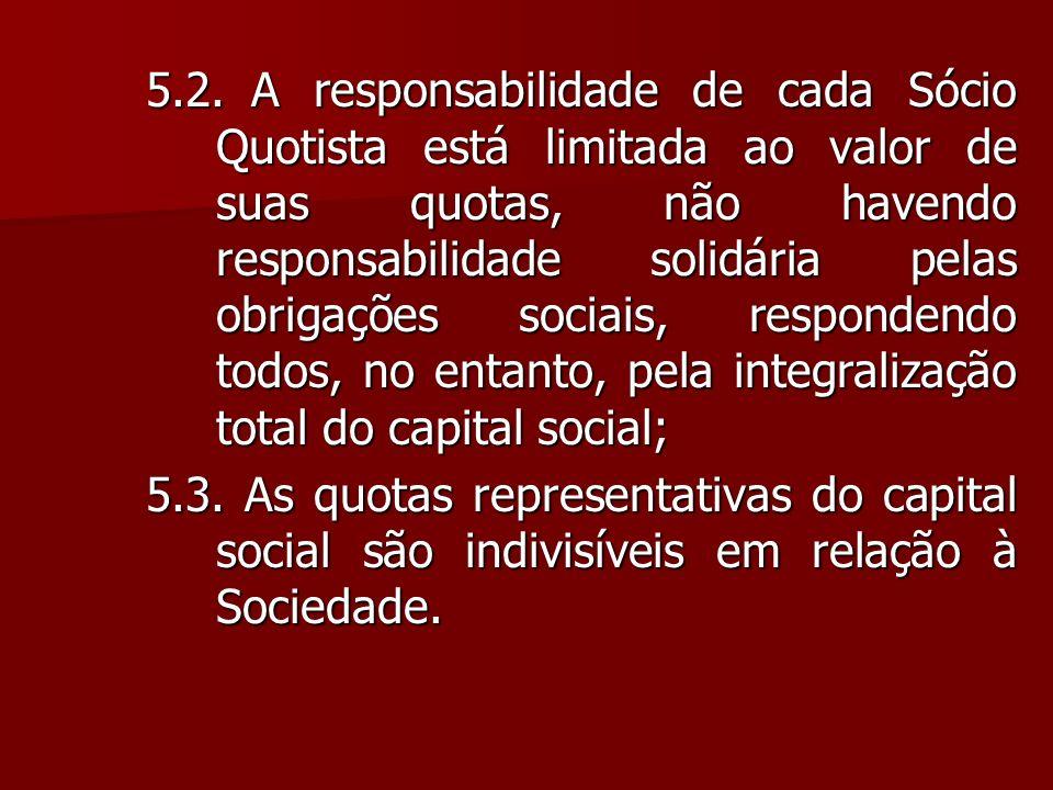 5.2. A responsabilidade de cada Sócio Quotista está limitada ao valor de suas quotas, não havendo responsabilidade solidária pelas obrigações sociais, respondendo todos, no entanto, pela integralização total do capital social;