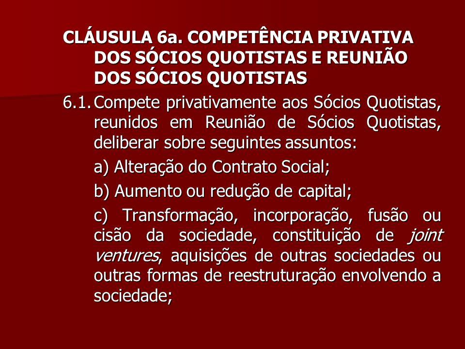 CLÁUSULA 6a. COMPETÊNCIA PRIVATIVA DOS SÓCIOS QUOTISTAS E REUNIÃO DOS SÓCIOS QUOTISTAS