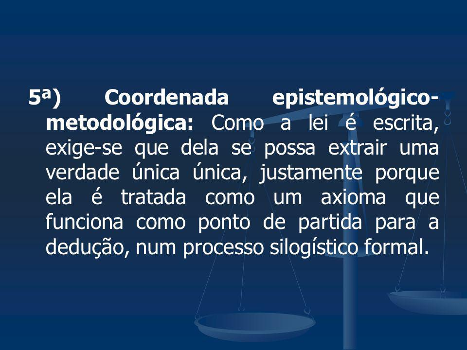 5ª) Coordenada epistemológico-metodológica: Como a lei é escrita, exige-se que dela se possa extrair uma verdade única única, justamente porque ela é tratada como um axioma que funciona como ponto de partida para a dedução, num processo silogístico formal.