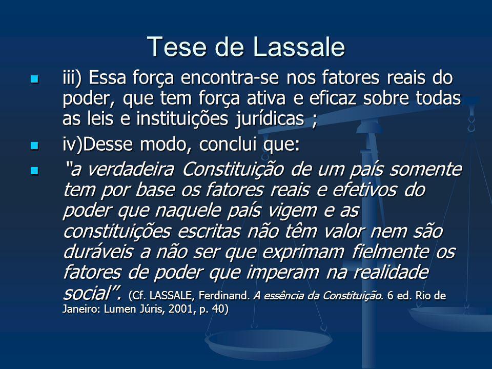 Tese de Lassaleiii) Essa força encontra-se nos fatores reais do poder, que tem força ativa e eficaz sobre todas as leis e instituições jurídicas ;