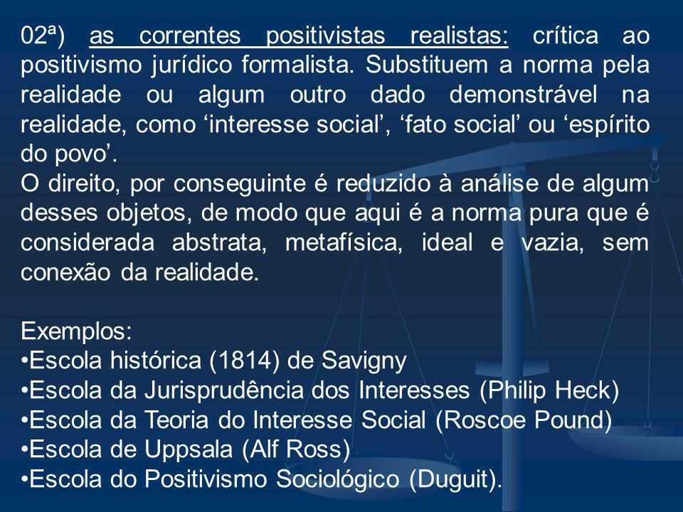02ª) as correntes positivistas realistas: crítica ao positivismo jurídico formalista. Substituem a norma pela realidade ou algum outro dado demonstrável na realidade, como 'interesse social', 'fato social' ou 'espírito do povo'.