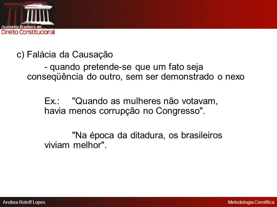 c) Falácia da Causação - quando pretende-se que um fato seja conseqüência do outro, sem ser demonstrado o nexo.