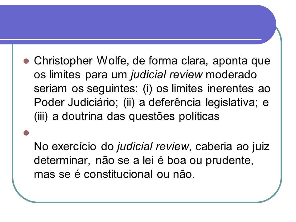 Christopher Wolfe, de forma clara, aponta que os limites para um judicial review moderado seriam os seguintes: (i) os limites inerentes ao Poder Judiciário; (ii) a deferência legislativa; e (iii) a doutrina das questões políticas