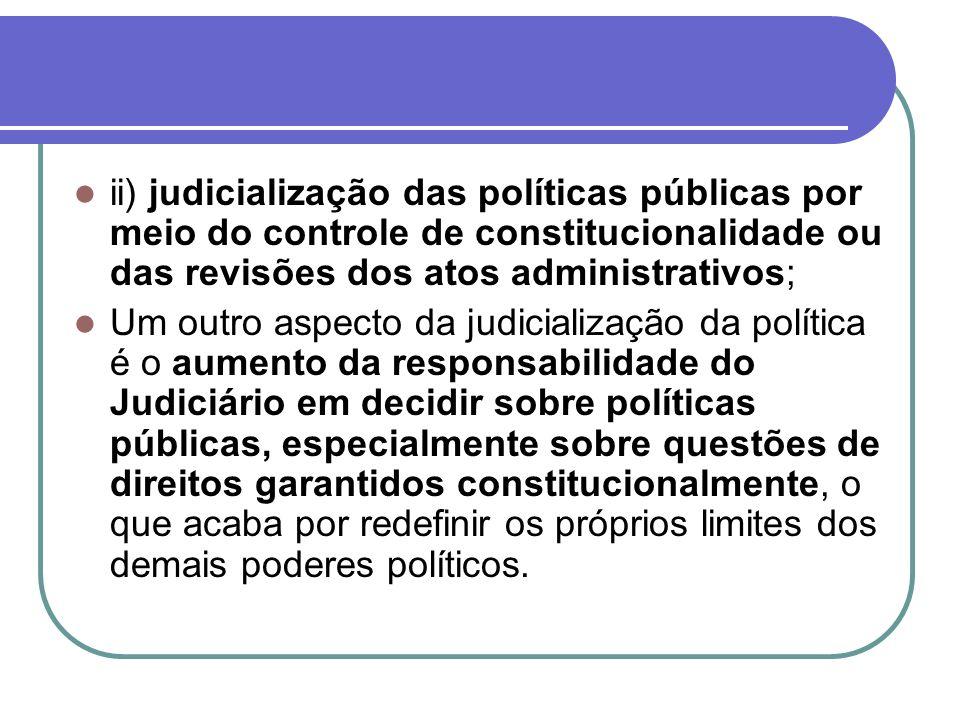 ii) judicialização das políticas públicas por meio do controle de constitucionalidade ou das revisões dos atos administrativos;