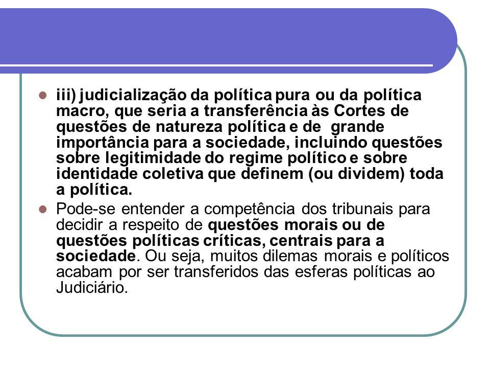 iii) judicialização da política pura ou da política macro, que seria a transferência às Cortes de questões de natureza política e de grande importância para a sociedade, incluindo questões sobre legitimidade do regime político e sobre identidade coletiva que definem (ou dividem) toda a política.
