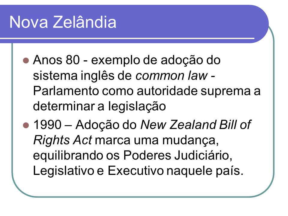 Nova Zelândia Anos 80 - exemplo de adoção do sistema inglês de common law - Parlamento como autoridade suprema a determinar a legislação.