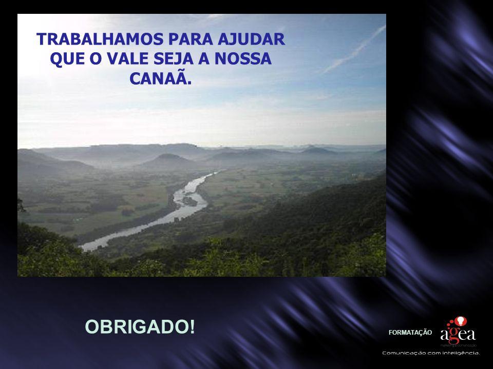 TRABALHAMOS PARA AJUDAR QUE O VALE SEJA A NOSSA CANAÃ.