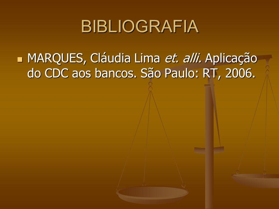 BIBLIOGRAFIA MARQUES, Cláudia Lima et. alli. Aplicação do CDC aos bancos. São Paulo: RT, 2006.