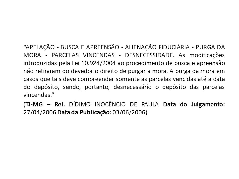 APELAÇÃO - BUSCA E APREENSÃO - ALIENAÇÃO FIDUCIÁRIA - PURGA DA MORA - PARCELAS VINCENDAS - DESNECESSIDADE. As modificações introduzidas pela Lei 10.924/2004 ao procedimento de busca e apreensão não retiraram do devedor o direito de purgar a mora. A purga da mora em casos que tais deve compreender somente as parcelas vencidas até a data do depósito, sendo, portanto, desnecessário o depósito das parcelas vincendas.
