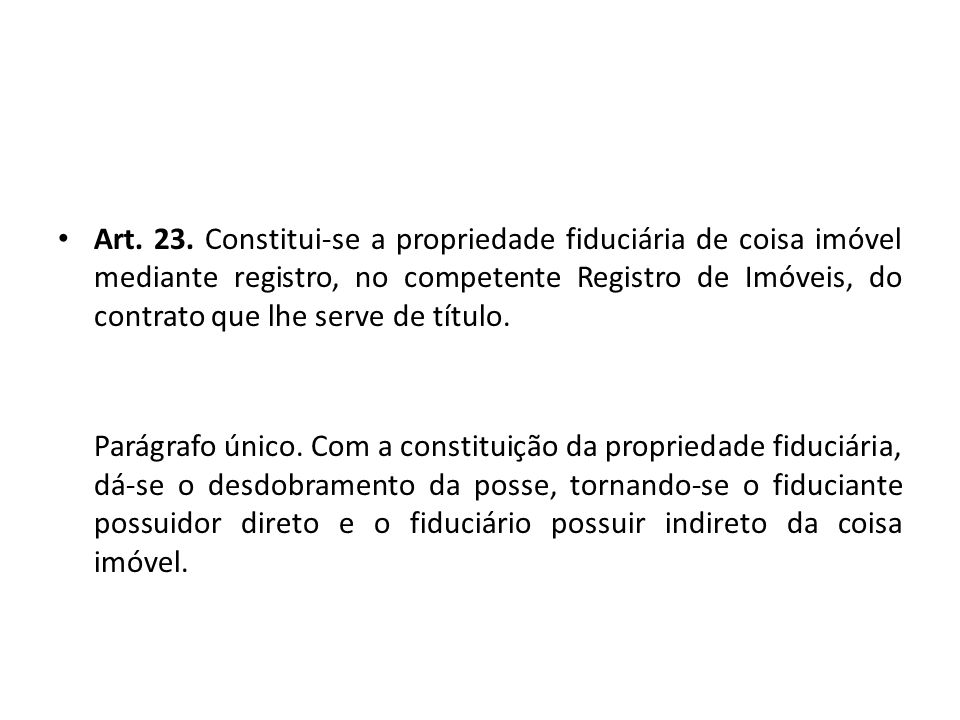 Art. 23. Constitui-se a propriedade fiduciária de coisa imóvel mediante registro, no competente Registro de Imóveis, do contrato que lhe serve de título.