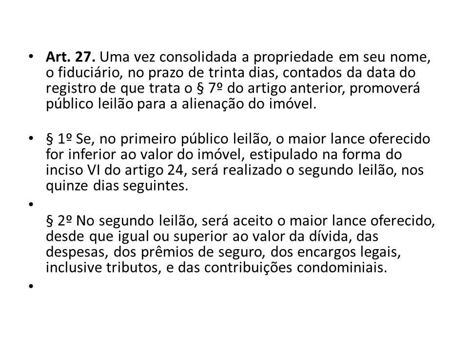 Art. 27. Uma vez consolidada a propriedade em seu nome, o fiduciário, no prazo de trinta dias, contados da data do registro de que trata o § 7º do artigo anterior, promoverá público leilão para a alienação do imóvel.