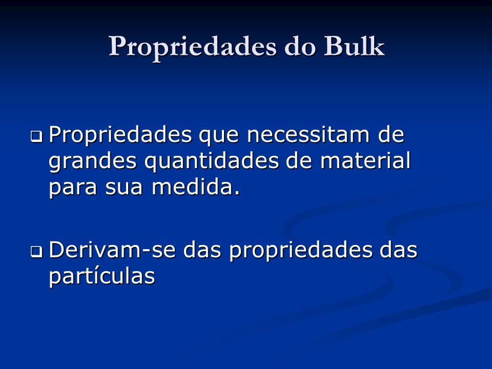 Propriedades do Bulk Propriedades que necessitam de grandes quantidades de material para sua medida.