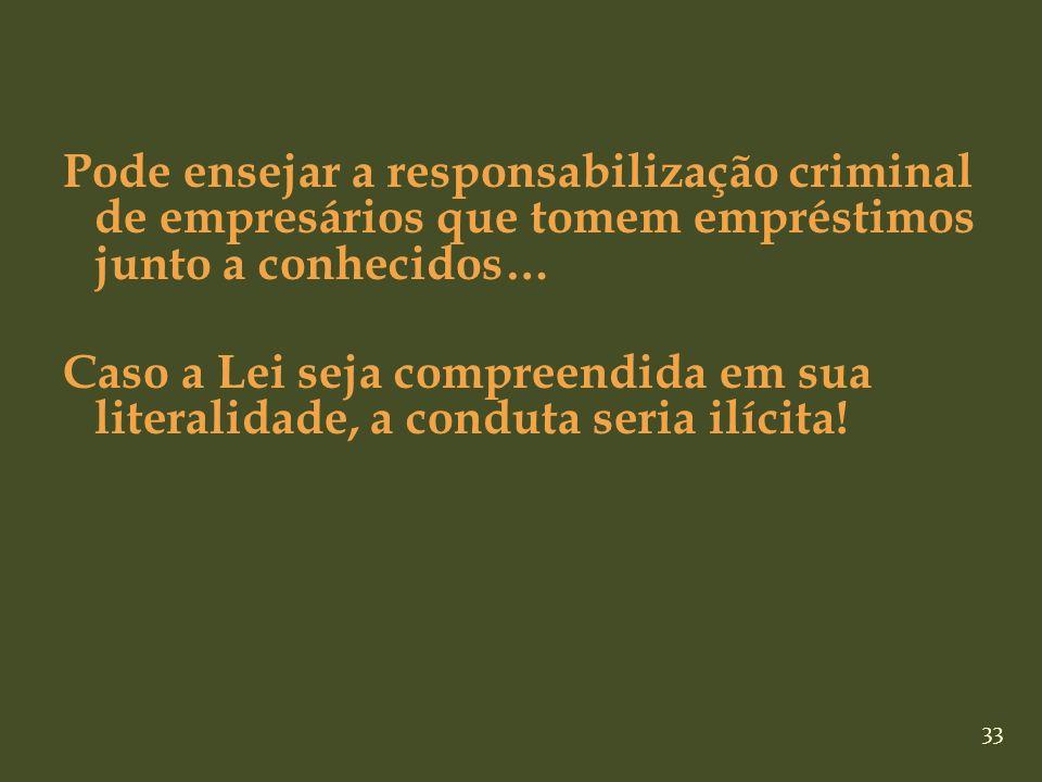 Pode ensejar a responsabilização criminal de empresários que tomem empréstimos junto a conhecidos… Caso a Lei seja compreendida em sua literalidade, a conduta seria ilícita!