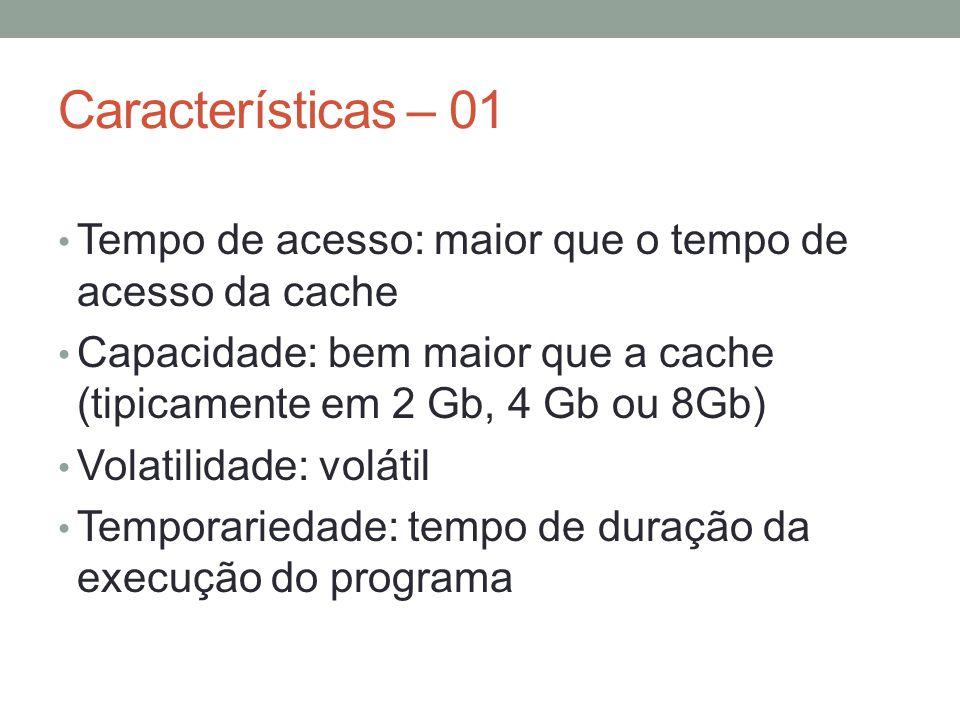 Características – 01 Tempo de acesso: maior que o tempo de acesso da cache. Capacidade: bem maior que a cache (tipicamente em 2 Gb, 4 Gb ou 8Gb)