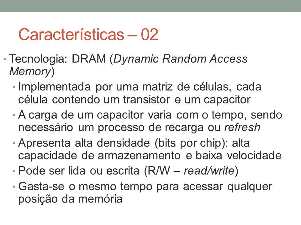Características – 02 Tecnologia: DRAM (Dynamic Random Access Memory)