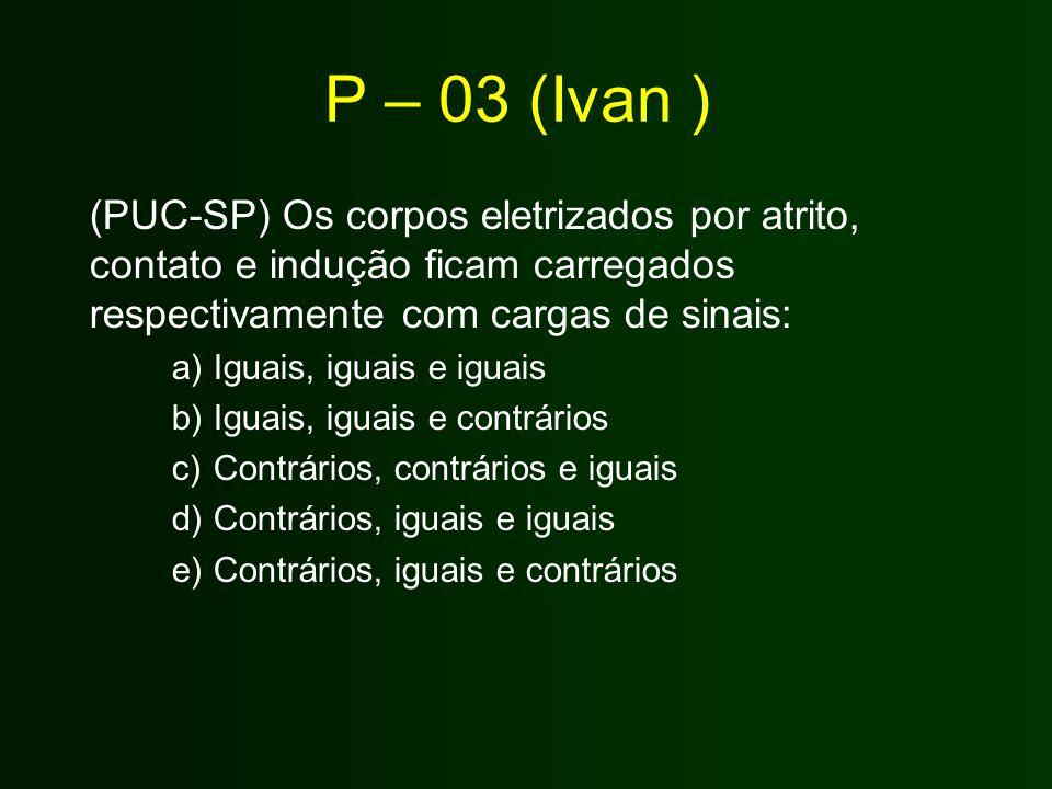 P – 03 (Ivan ) (PUC-SP) Os corpos eletrizados por atrito, contato e indução ficam carregados respectivamente com cargas de sinais: