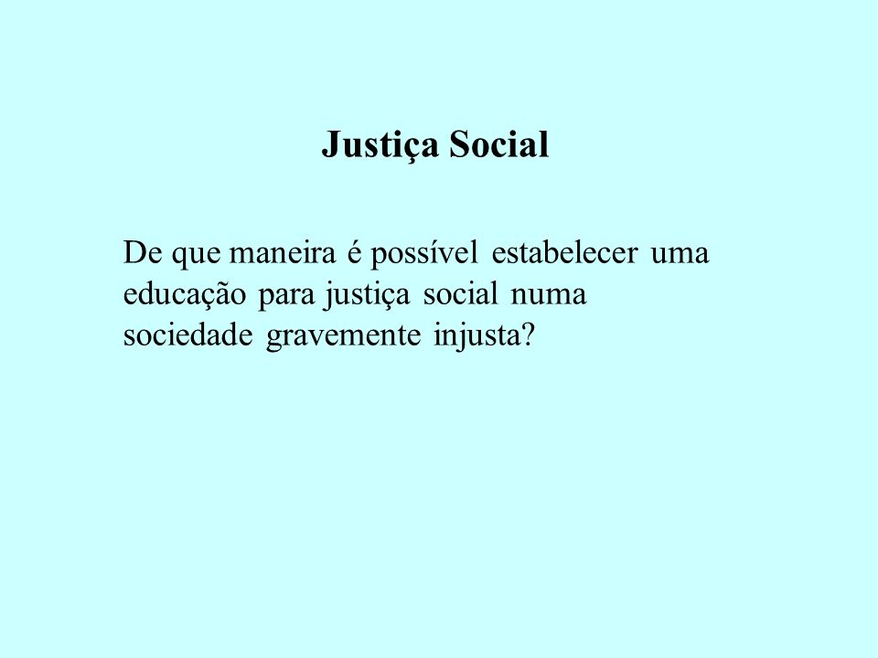 Justiça Social De que maneira é possível estabelecer uma educação para justiça social numa sociedade gravemente injusta