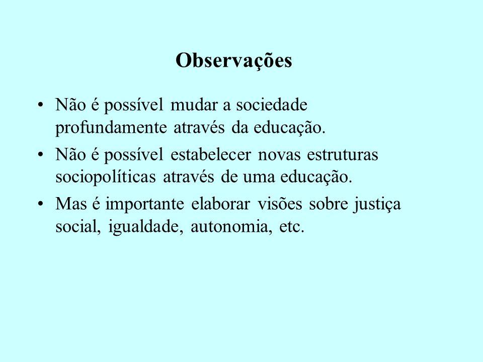 Observações Não é possível mudar a sociedade profundamente através da educação.