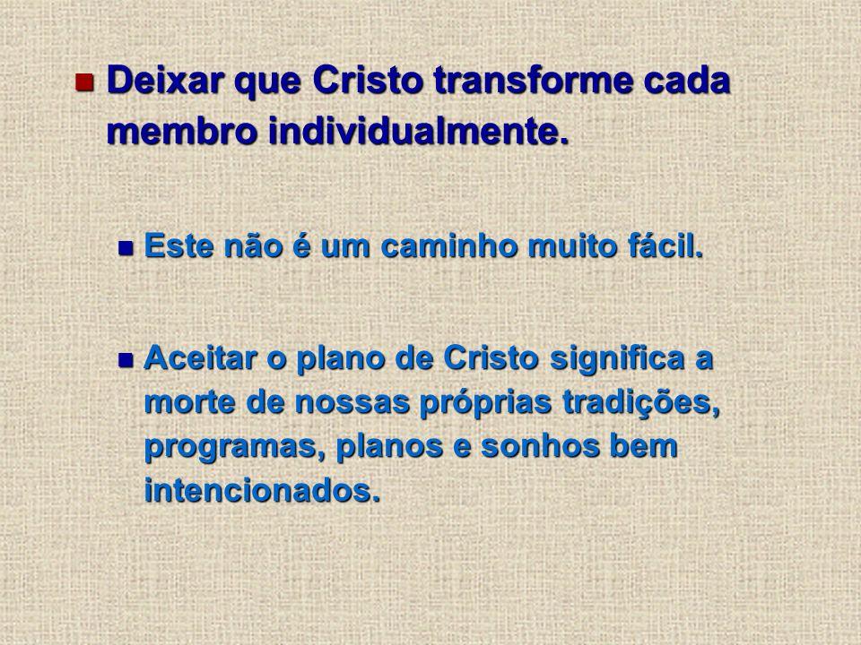 Deixar que Cristo transforme cada membro individualmente.