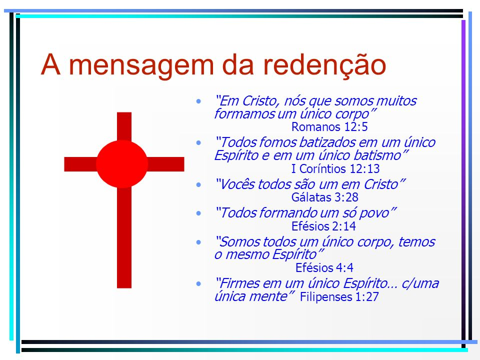 A mensagem da redenção Em Cristo, nós que somos muitos formamos um único corpo Romanos 12:5.