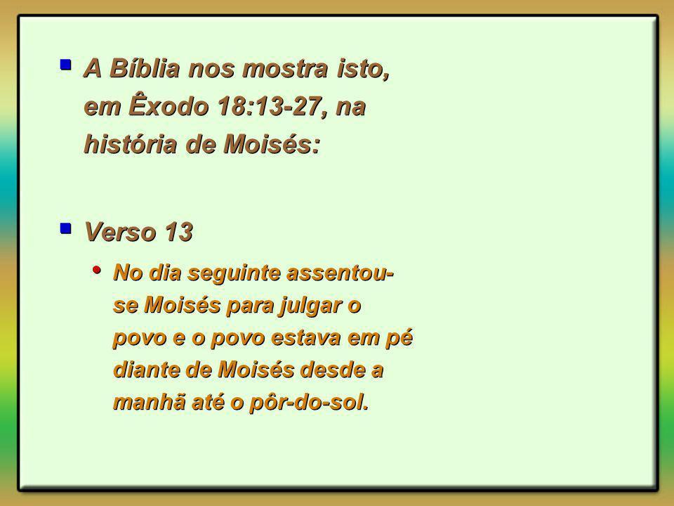 A Bíblia nos mostra isto, em Êxodo 18:13-27, na história de Moisés: