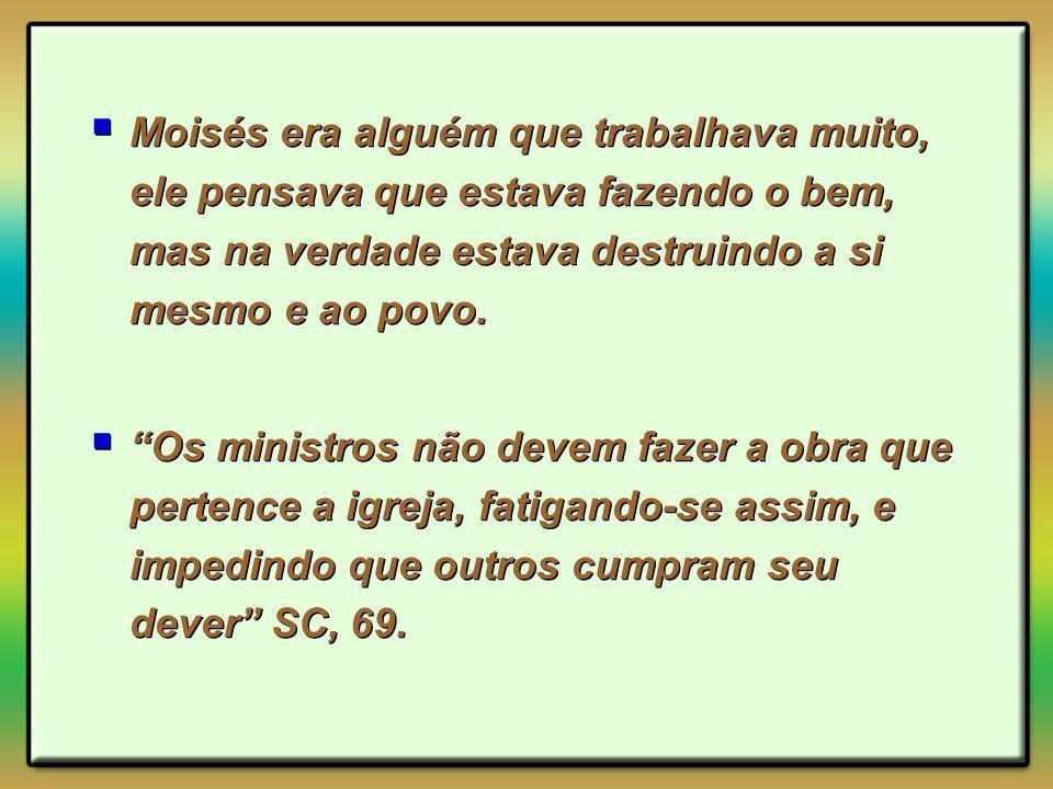 Moisés era alguém que trabalhava muito, ele pensava que estava fazendo o bem, mas na verdade estava destruindo a si mesmo e ao povo.