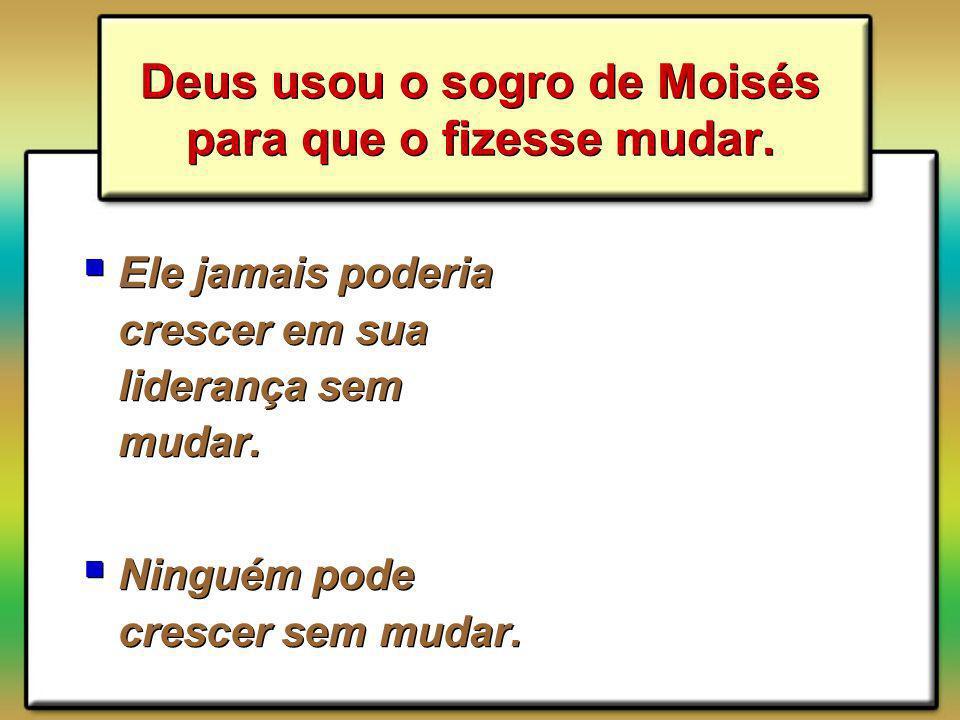 Deus usou o sogro de Moisés para que o fizesse mudar.