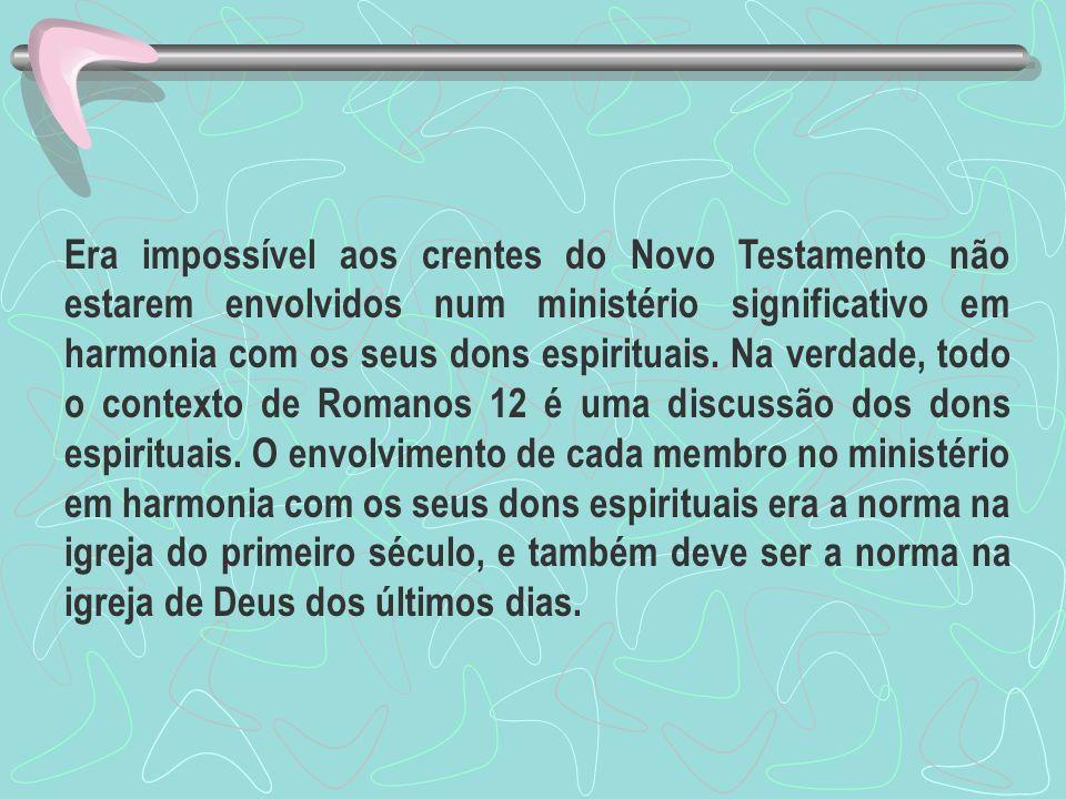 Era impossível aos crentes do Novo Testamento não estarem envolvidos num ministério significativo em harmonia com os seus dons espirituais.