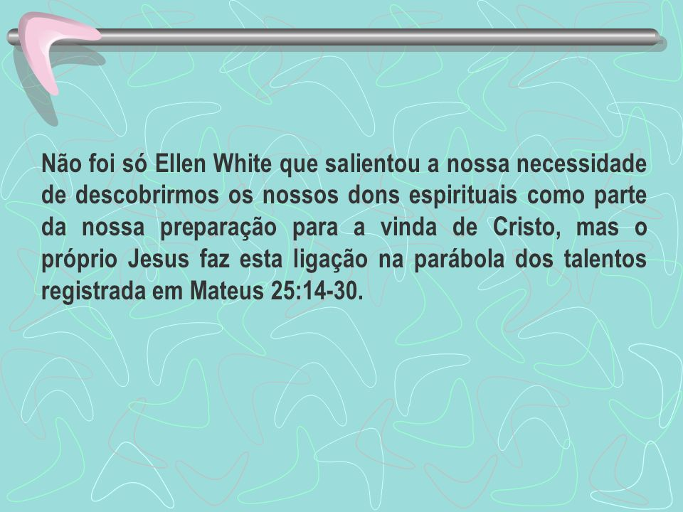 Não foi só Ellen White que salientou a nossa necessidade de descobrirmos os nossos dons espirituais como parte da nossa preparação para a vinda de Cristo, mas o próprio Jesus faz esta ligação na parábola dos talentos registrada em Mateus 25:14-30.