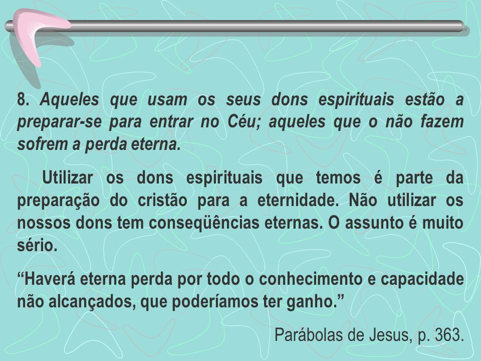8. Aqueles que usam os seus dons espirituais estão a preparar-se para entrar no Céu; aqueles que o não fazem sofrem a perda eterna.