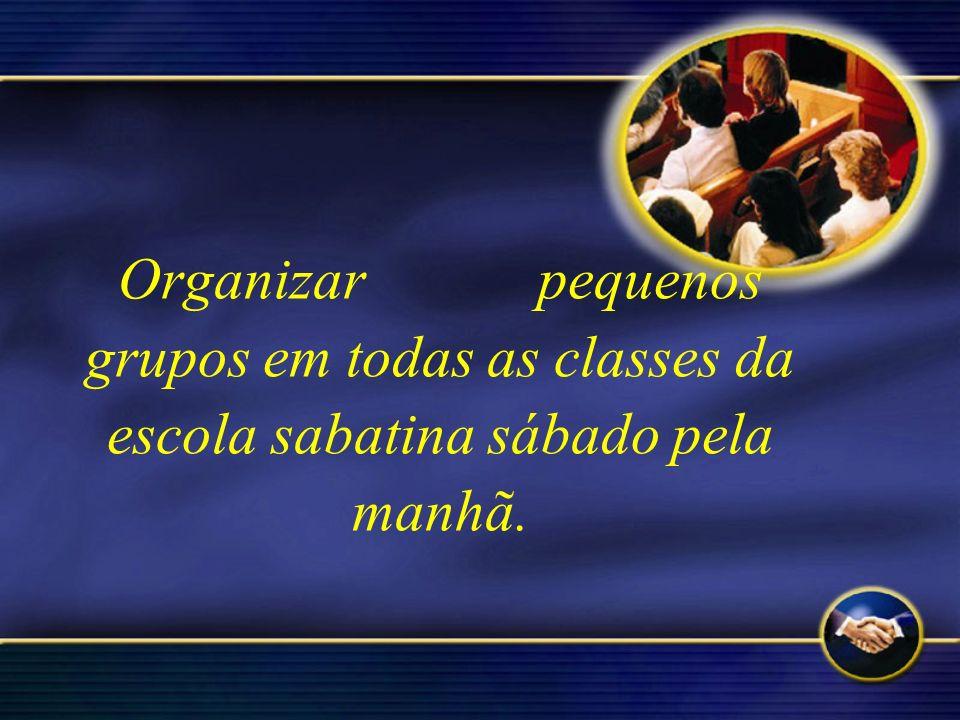 Organizar pequenos grupos em todas as classes da escola sabatina sábado pela manhã.