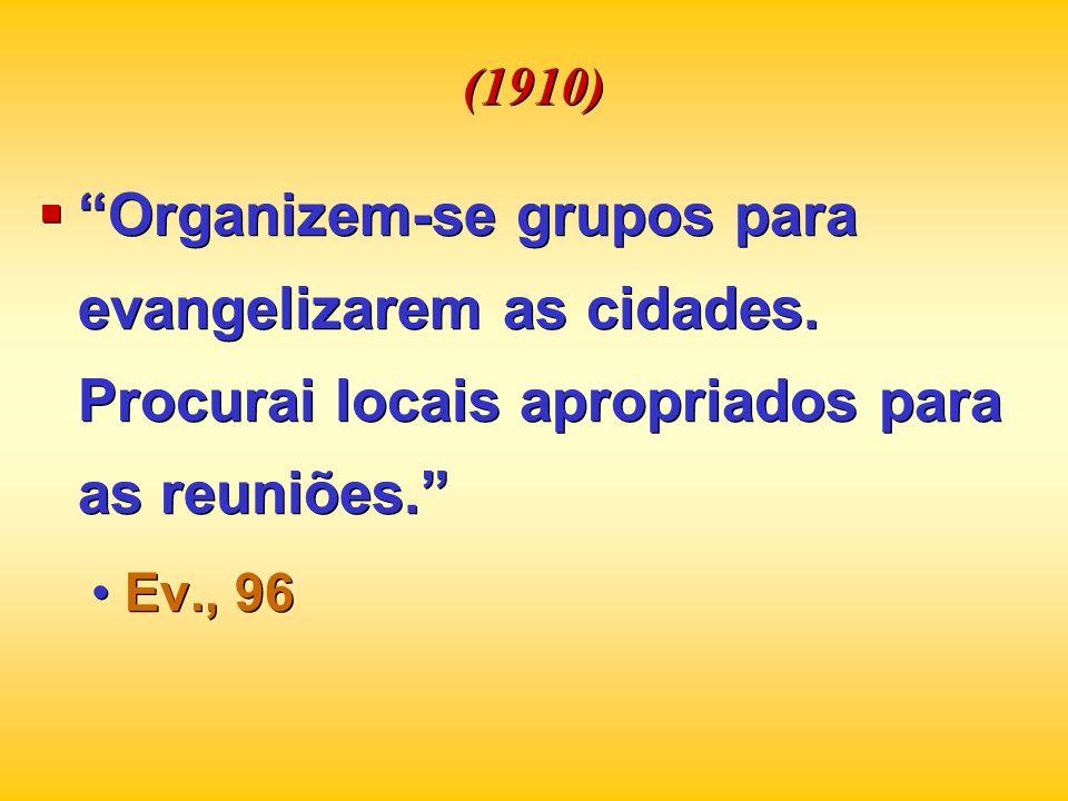 (1910) Organizem-se grupos para evangelizarem as cidades. Procurai locais apropriados para as reuniões.