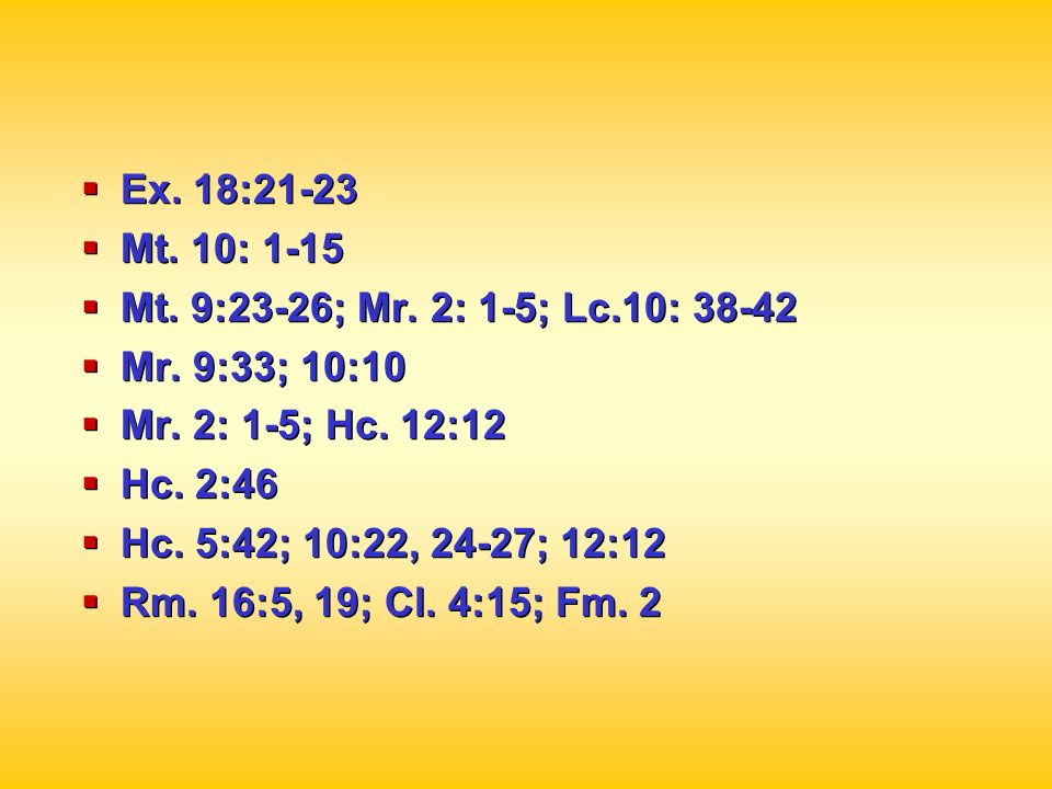 Ex. 18:21-23 Mt. 10: 1-15. Mt. 9:23-26; Mr. 2: 1-5; Lc.10: 38-42. Mr. 9:33; 10:10. Mr. 2: 1-5; Hc. 12:12.