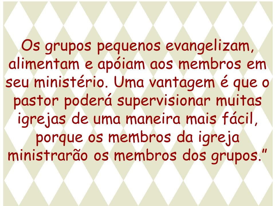 Os grupos pequenos evangelizam, alimentam e apóiam aos membros em seu ministério. Uma vantagem é que o pastor poderá supervisionar muitas igrejas de uma maneira mais fácil, porque os membros da igreja ministrarão os membros dos grupos.