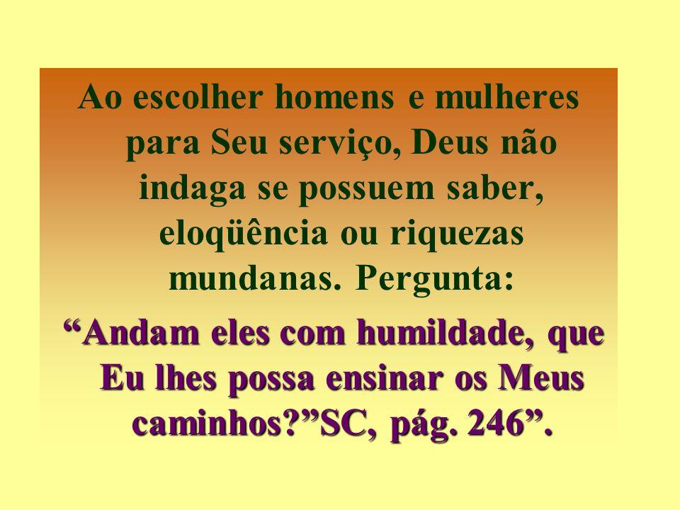 Ao escolher homens e mulheres para Seu serviço, Deus não indaga se possuem saber, eloqüência ou riquezas mundanas. Pergunta: