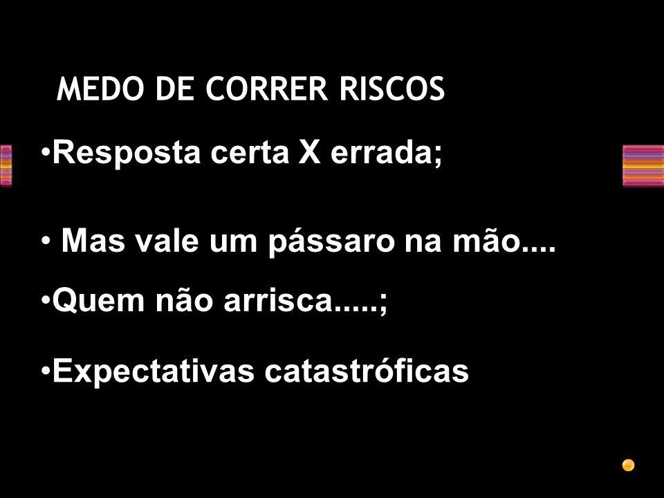 MEDO DE CORRER RISCOS Resposta certa X errada; Mas vale um pássaro na mão.... Quem não arrisca.....;