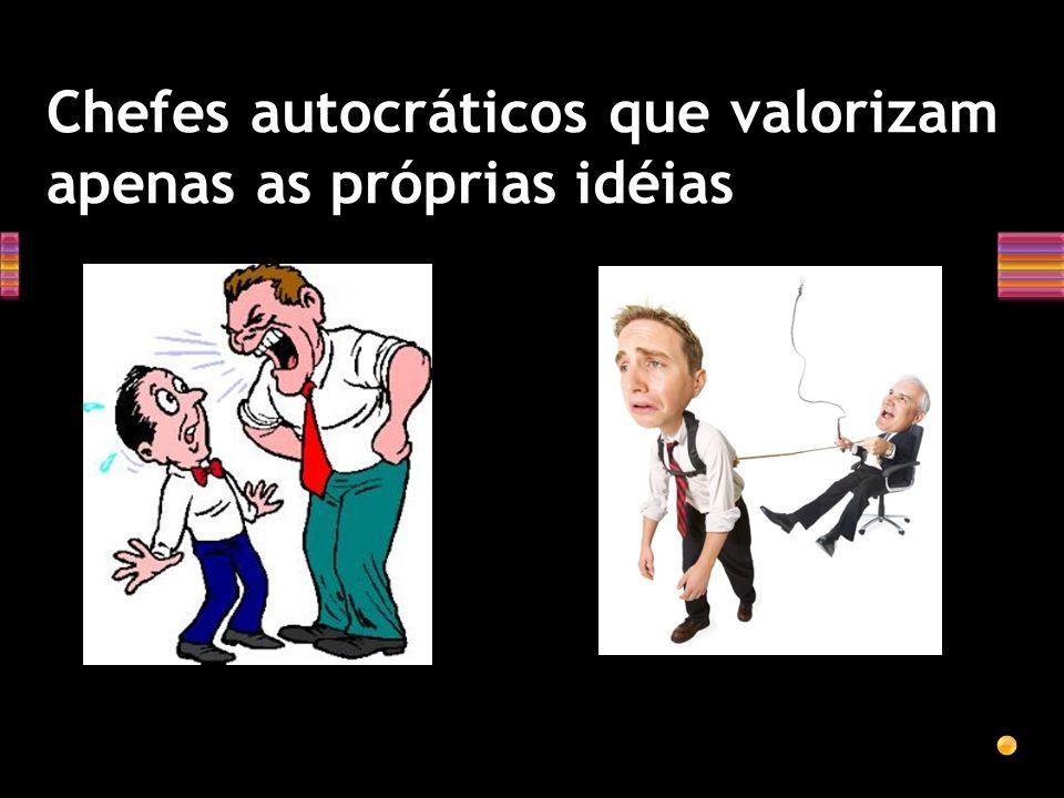 Chefes autocráticos que valorizam apenas as próprias idéias