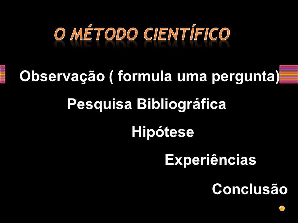 O MÉTODO CIENTÍFICO Observação ( formula uma pergunta)