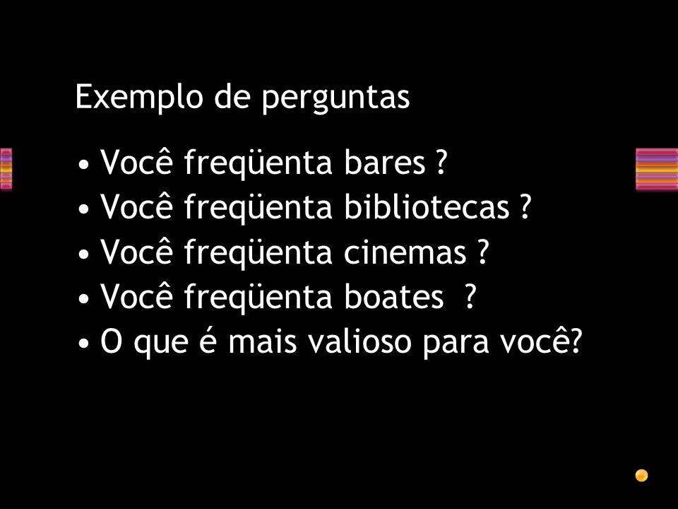 Exemplo de perguntas Você freqüenta bares Você freqüenta bibliotecas Você freqüenta cinemas