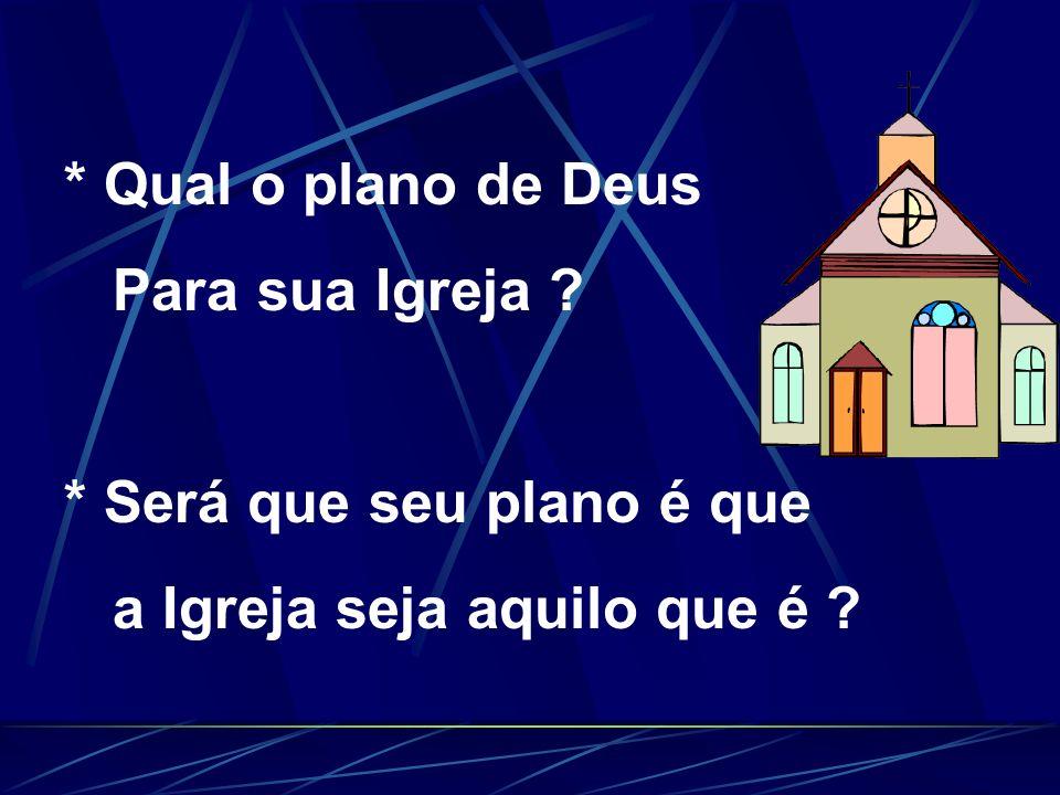 * Qual o plano de Deus Para sua Igreja * Será que seu plano é que a Igreja seja aquilo que é