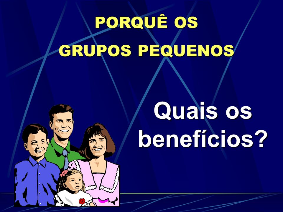 PORQUÊ OS GRUPOS PEQUENOS Quais os benefícios