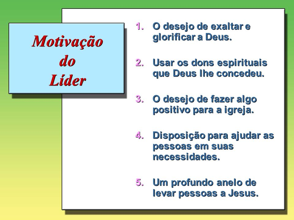 Motivação do Líder O desejo de exaltar e glorificar a Deus.