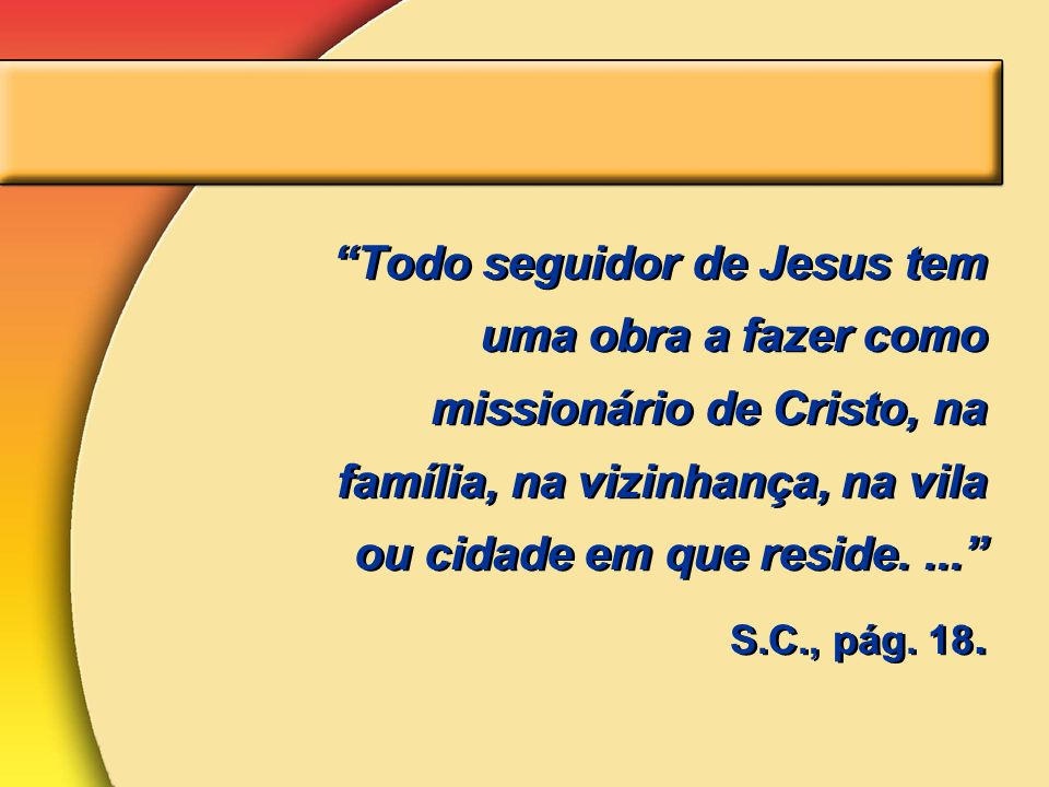 Todo seguidor de Jesus tem uma obra a fazer como missionário de Cristo, na família, na vizinhança, na vila ou cidade em que reside. ...