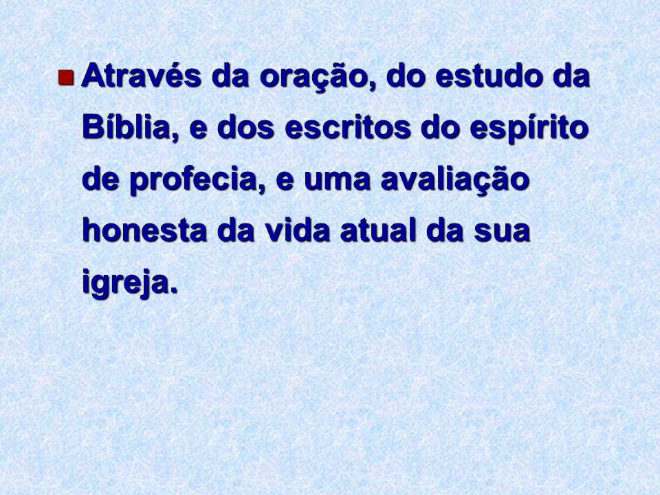 Através da oração, do estudo da Bíblia, e dos escritos do espírito de profecia, e uma avaliação honesta da vida atual da sua igreja.