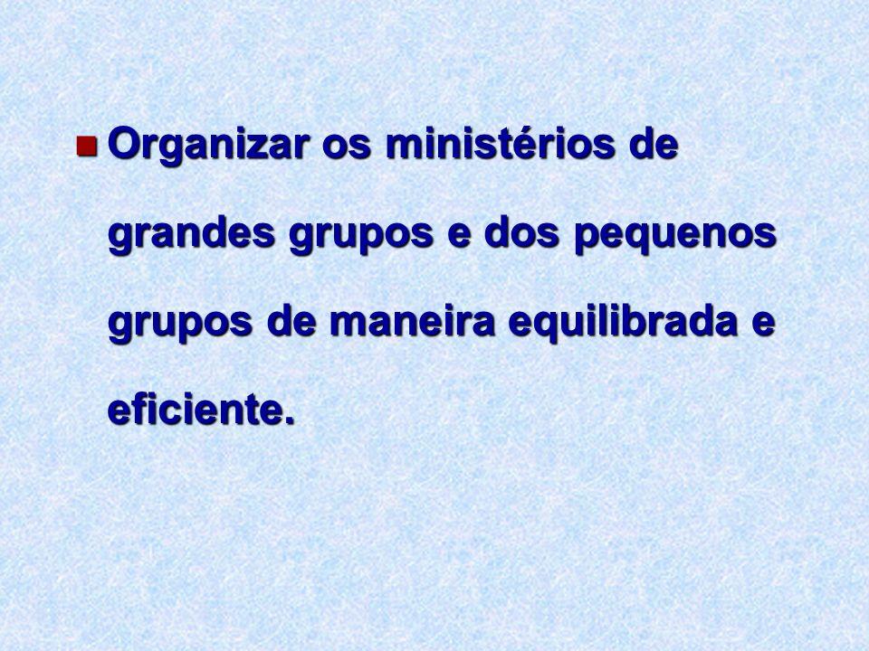 Organizar os ministérios de grandes grupos e dos pequenos grupos de maneira equilibrada e eficiente.